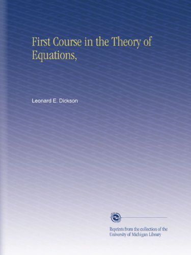 "Leonard E. 1874 - Dickson, ""First Course in the Theory of Equations"""