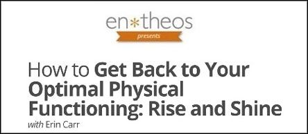 Entheos Academy - How to Get Back to Your Optimal Physical Functioning Rise and Shine