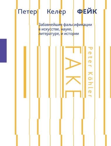 Петер Келер - Фейк. Забавнейшие фальсификации в искусстве, науке, литературе и истории (2016) FB2