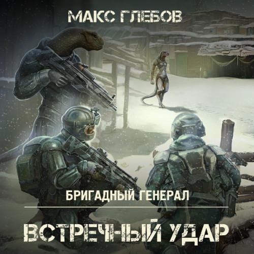Глебов Макс – Бригадный генерал 4, Встречный удар [Троицкий Олег, 2018, 128 kbps, MP3]