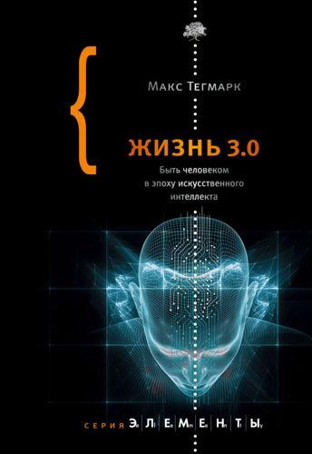Элементы - Тегмарк М. - Жизнь 3.0. Быть человеком в эпоху искусственного интеллекта [2019, PDF, RUS]