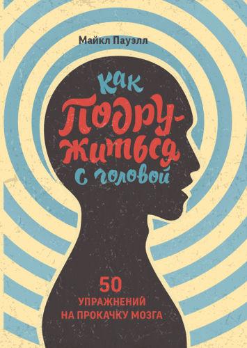 Обложка книги Michael Powell / Майкл Пауэлл - Как подружиться с головой. 50 упражнений на прокачку мозга [2019, PDF, RUS]