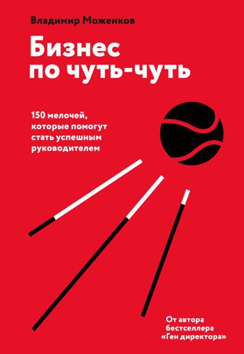 Обложка книги Моженков В.Н. - Бизнес по чуть-чуть. 150 мелочей, которые помогут стать успешным руководителем [2020, PDF/FB2/EPUB, RUS]